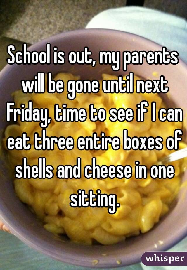 School is out, my parents will be gone until next Friday, time to see if I can eat three entire boxes of shells and cheese in one sitting.