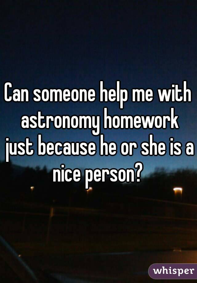 Can someone help me with astronomy homework just because he or she is a nice person?
