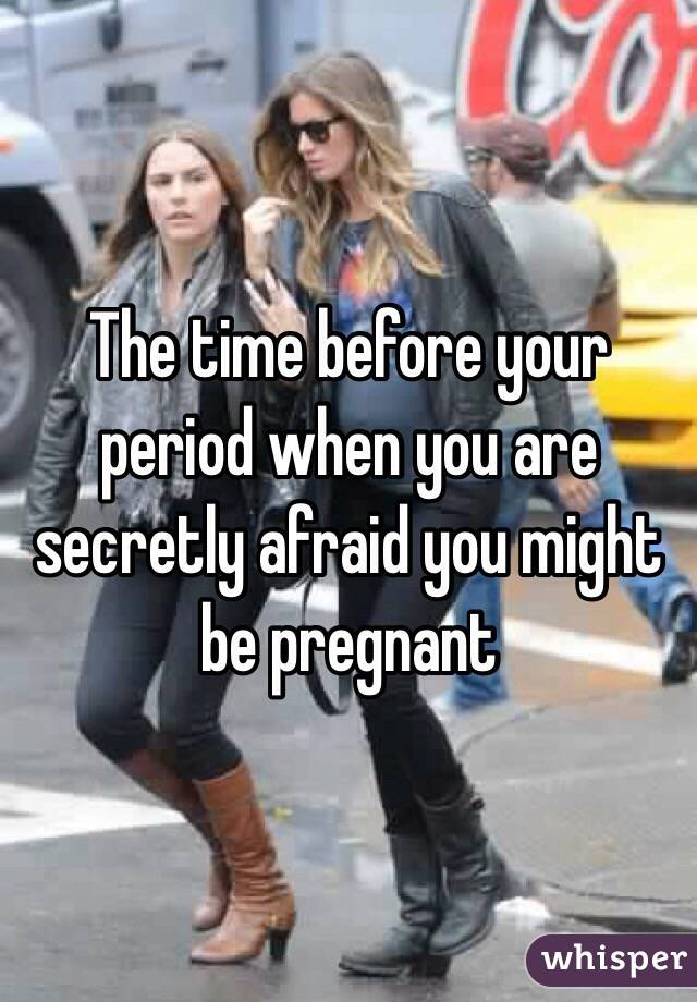 The time before your period when you are secretly afraid you might be pregnant