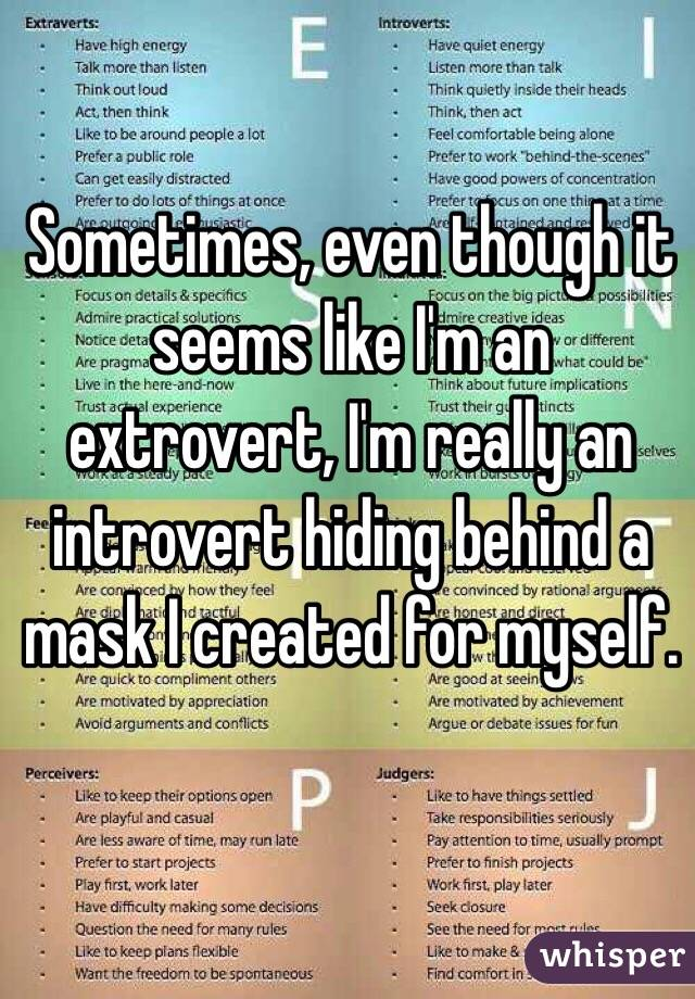 Sometimes, even though it seems like I'm an extrovert, I'm really an introvert hiding behind a mask I created for myself.