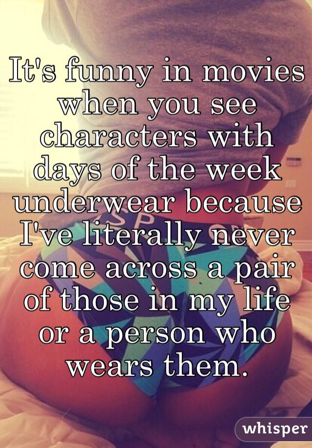 It's funny in movies when you see characters with days of the week underwear because I've literally never come across a pair of those in my life or a person who wears them.