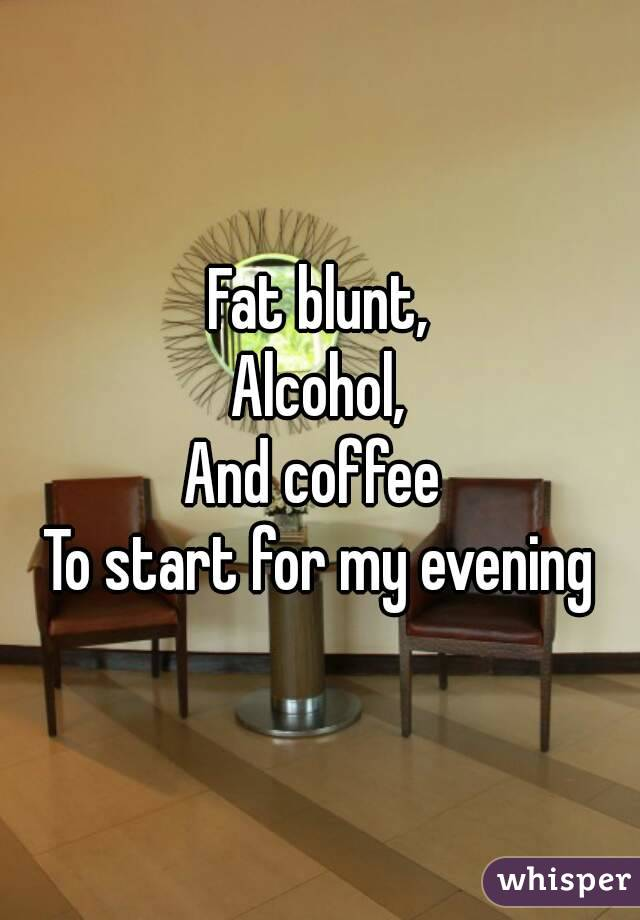 Fat blunt, Alcohol, And coffee  To start for my evening