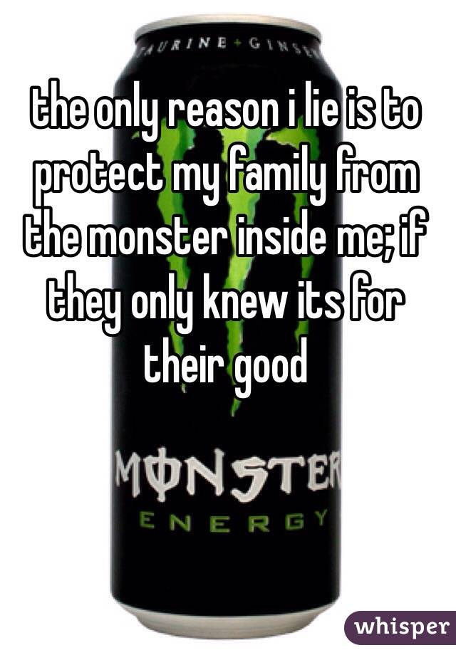 the only reason i lie is to protect my family from the monster inside me; if they only knew its for their good