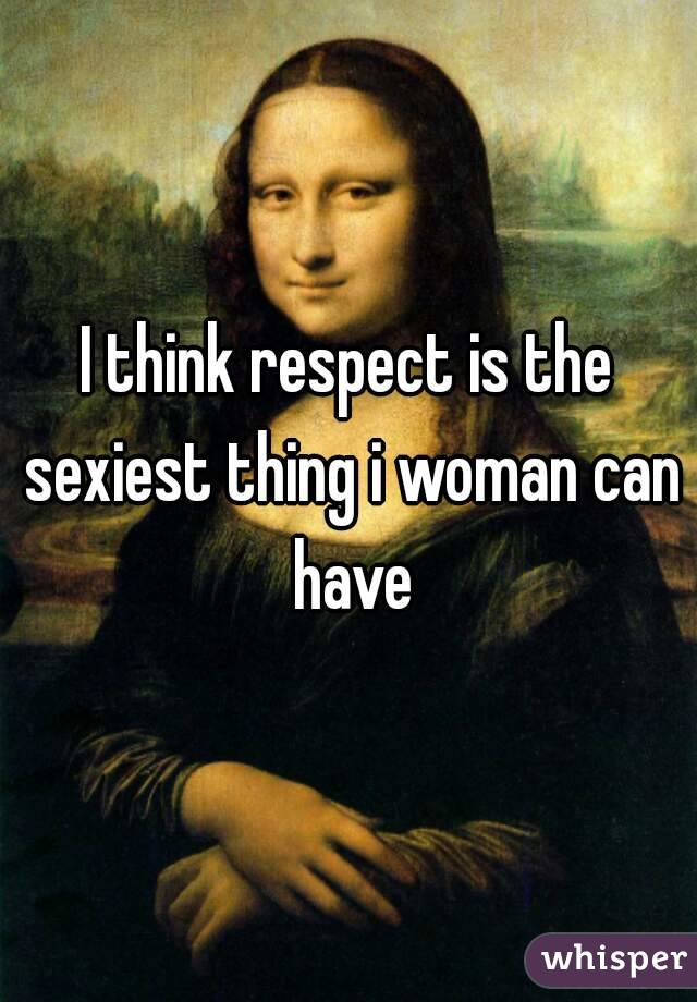 I think respect is the sexiest thing i woman can have