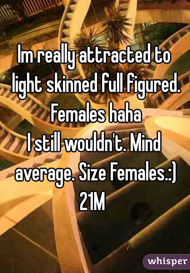Im really attracted to light skinned full figured. Females haha I still wouldn't. Mind average. Size Females.:) 21M