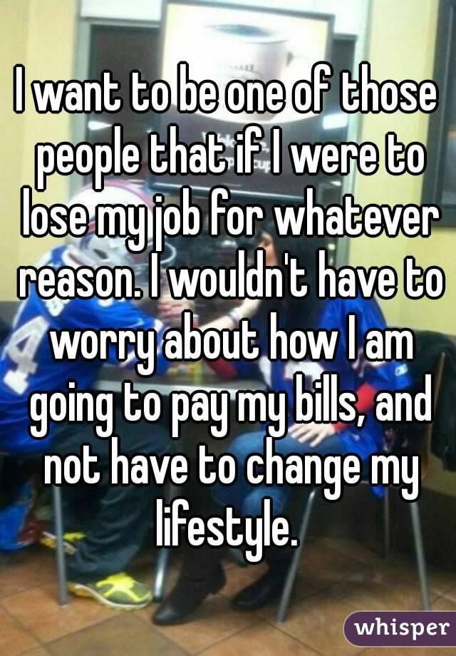 I want to be one of those people that if I were to lose my job for whatever reason. I wouldn't have to worry about how I am going to pay my bills, and not have to change my lifestyle.