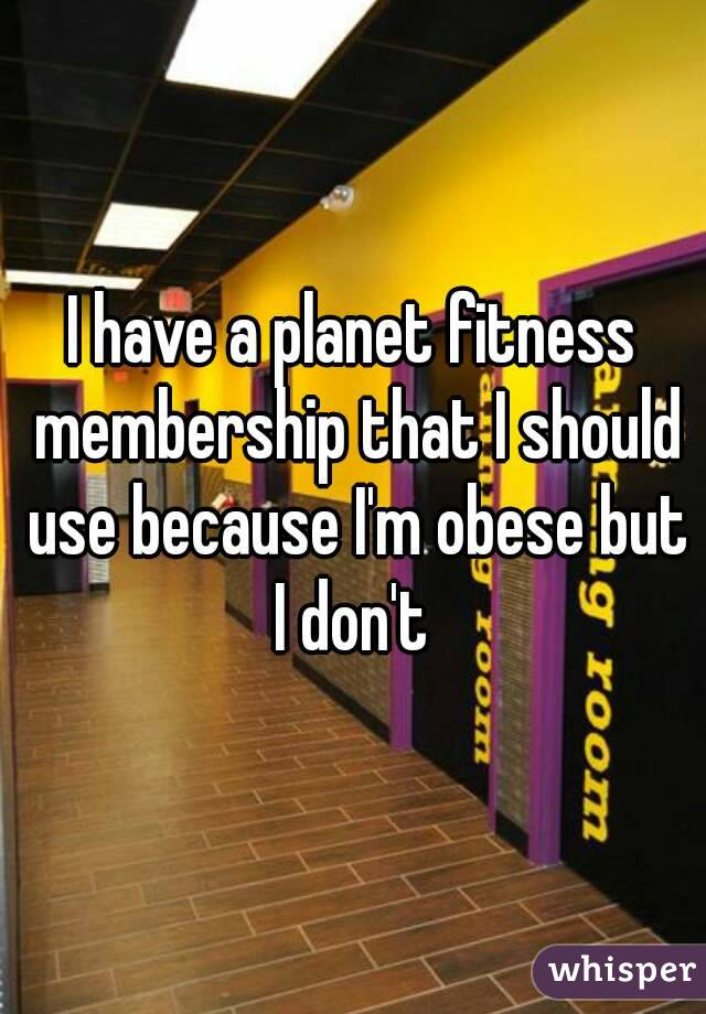 I have a planet fitness membership that I should use because I'm obese but I don't