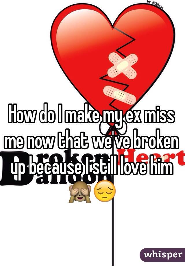 How do I make my ex miss me now that we've broken up because I still love him 🙈😔