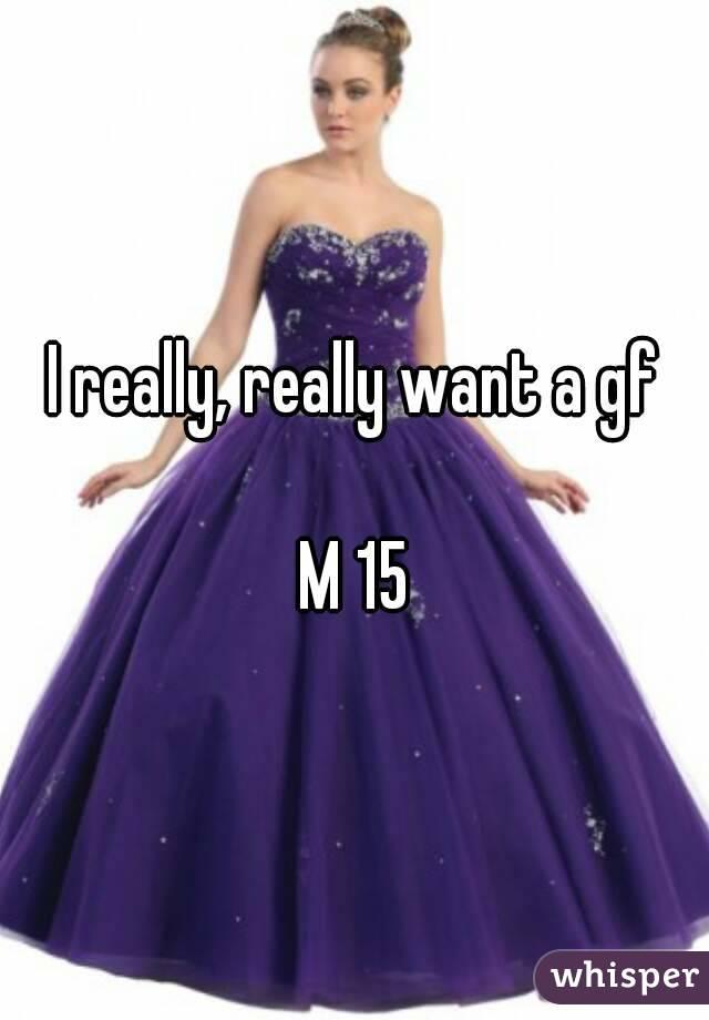 I really, really want a gf  M 15