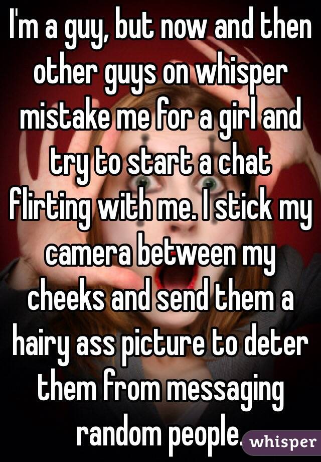 I'm a guy, but now and then other guys on whisper mistake me for a girl and try to start a chat flirting with me. I stick my camera between my cheeks and send them a hairy ass picture to deter them from messaging random people.
