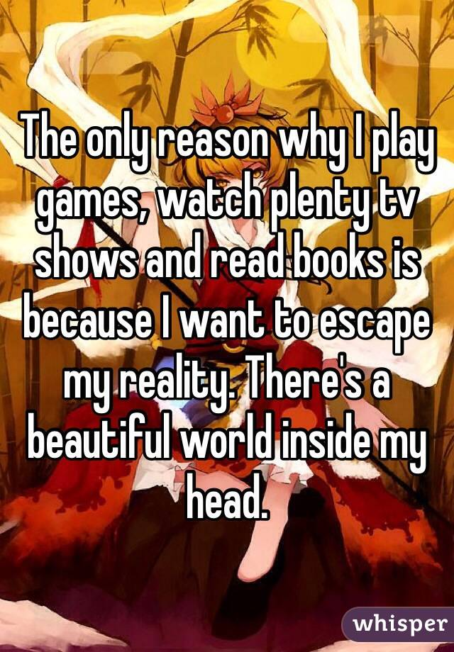 The only reason why I play games, watch plenty tv shows and read books is because I want to escape my reality. There's a beautiful world inside my head.