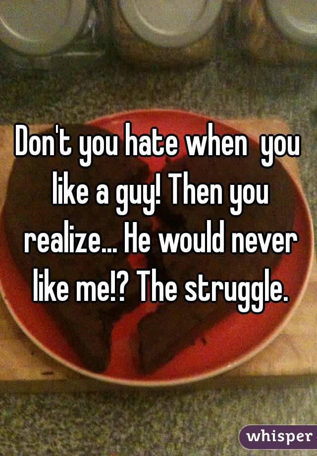 Don't you hate when  you like a guy! Then you realize... He would never like me!? The struggle.