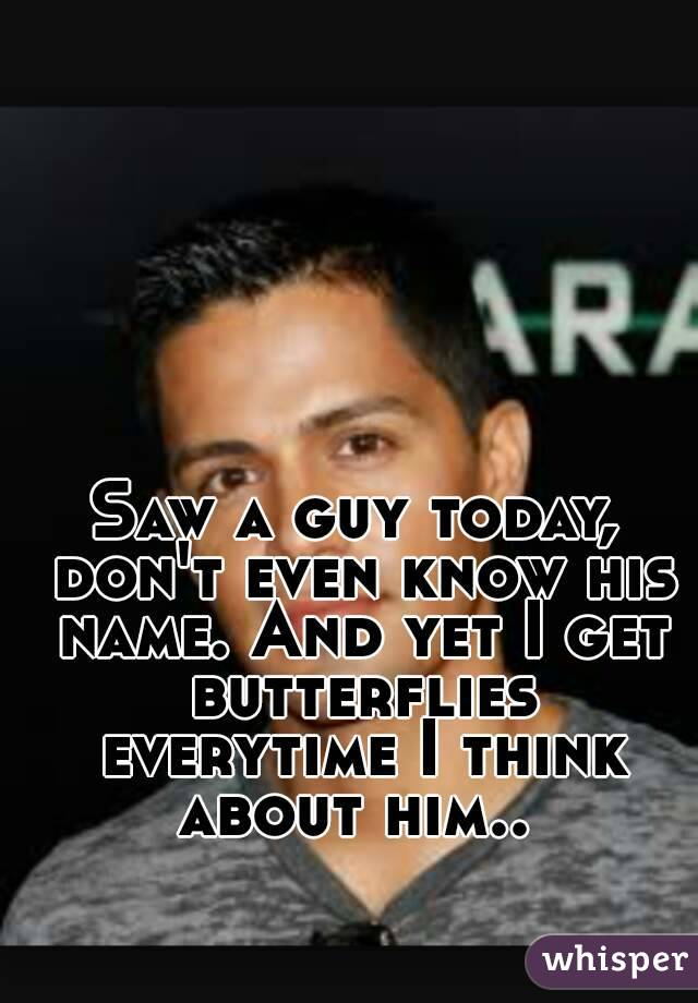 Saw a guy today, don't even know his name. And yet I get butterflies everytime I think about him..