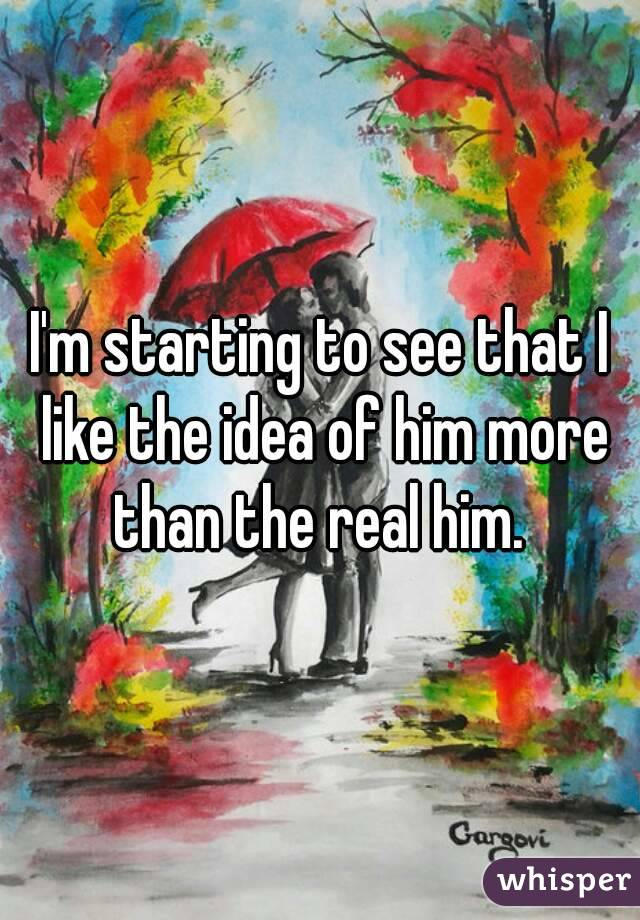 I'm starting to see that I like the idea of him more than the real him.