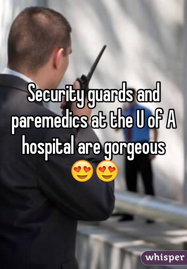 Security guards and paremedics at the U of A hospital are gorgeous  😍😍
