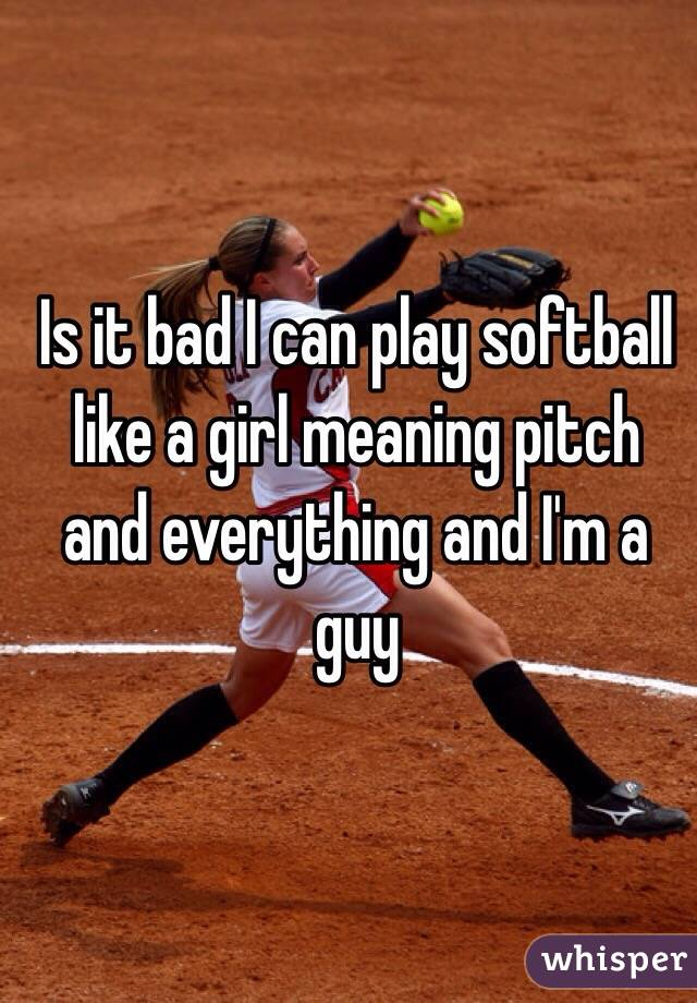 Is it bad I can play softball like a girl meaning pitch and everything and I'm a guy