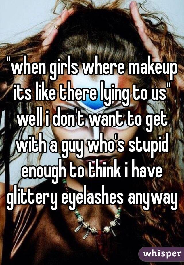"""""""when girls where makeup its like there lying to us"""" well i don't want to get with a guy who's stupid enough to think i have glittery eyelashes anyway"""