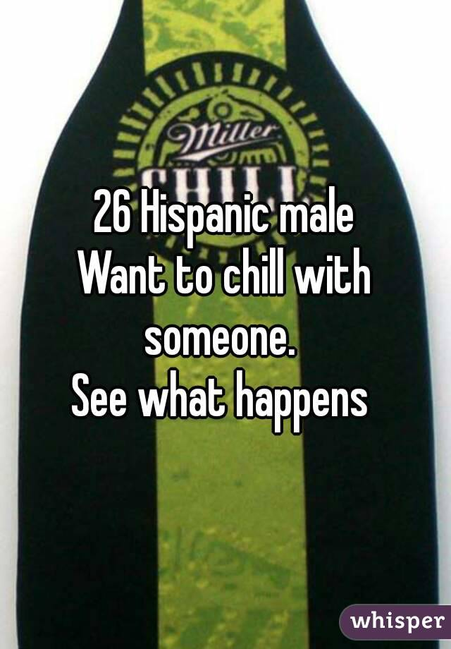 26 Hispanic male Want to chill with someone.   See what happens