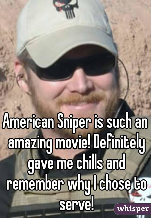 American Sniper is such an amazing movie! Definitely gave me chills and remember why I chose to serve!
