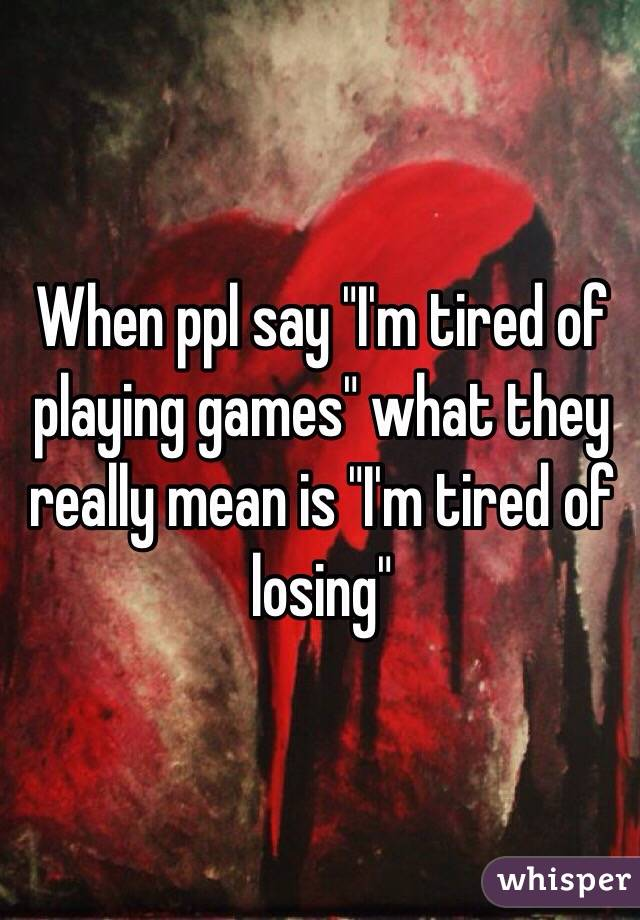 """When ppl say """"I'm tired of playing games"""" what they really mean is """"I'm tired of losing"""""""