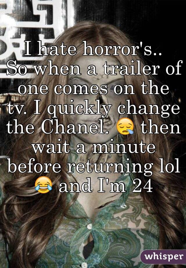 I hate horror's..  So when a trailer of one comes on the tv. I quickly change the Chanel. 😪 then wait a minute before returning lol 😂 and I'm 24