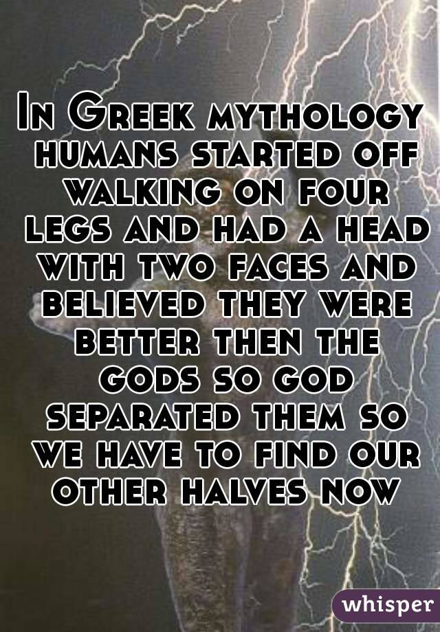 In Greek mythology humans started off walking on four legs and had a head with two faces and believed they were better then the gods so god separated them so we have to find our other halves now