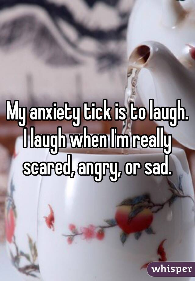 My anxiety tick is to laugh. I laugh when I'm really scared, angry, or sad.
