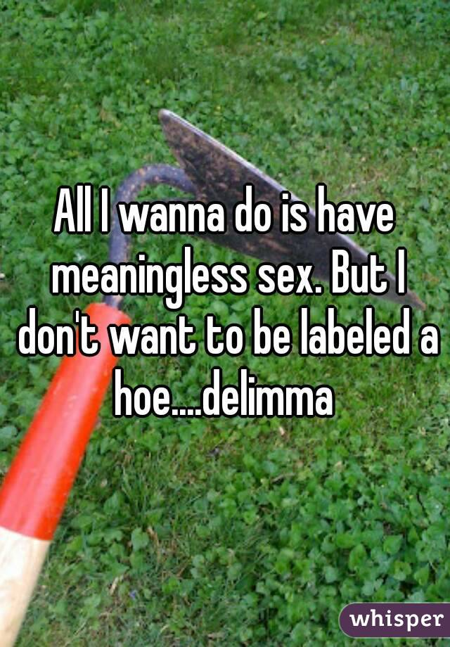 All I wanna do is have meaningless sex. But I don't want to be labeled a hoe....delimma