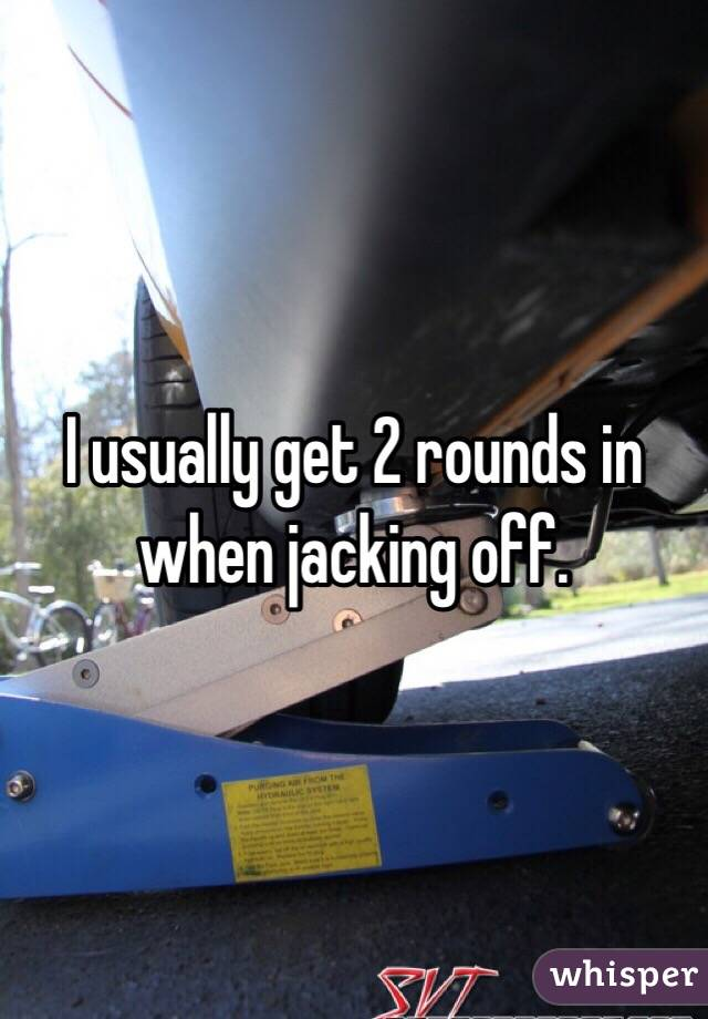 I usually get 2 rounds in when jacking off.