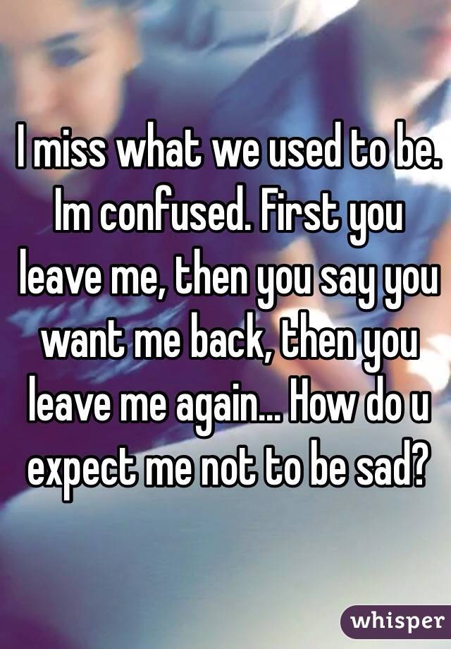 I miss what we used to be. Im confused. First you leave me, then you say you want me back, then you leave me again... How do u expect me not to be sad?