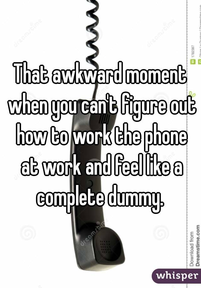 That awkward moment when you can't figure out how to work the phone at work and feel like a complete dummy.