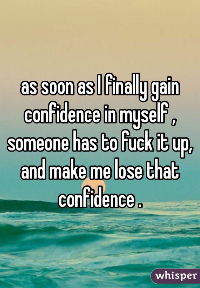 as soon as I finally gain confidence in myself , someone has to fuck it up, and make me lose that confidence .