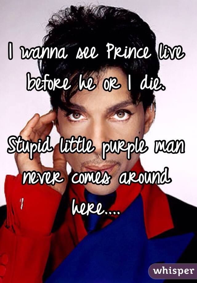 I wanna see Prince live before he or I die.   Stupid little purple man never comes around here....