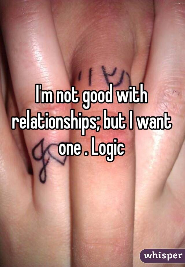 I'm not good with relationships; but I want one . Logic