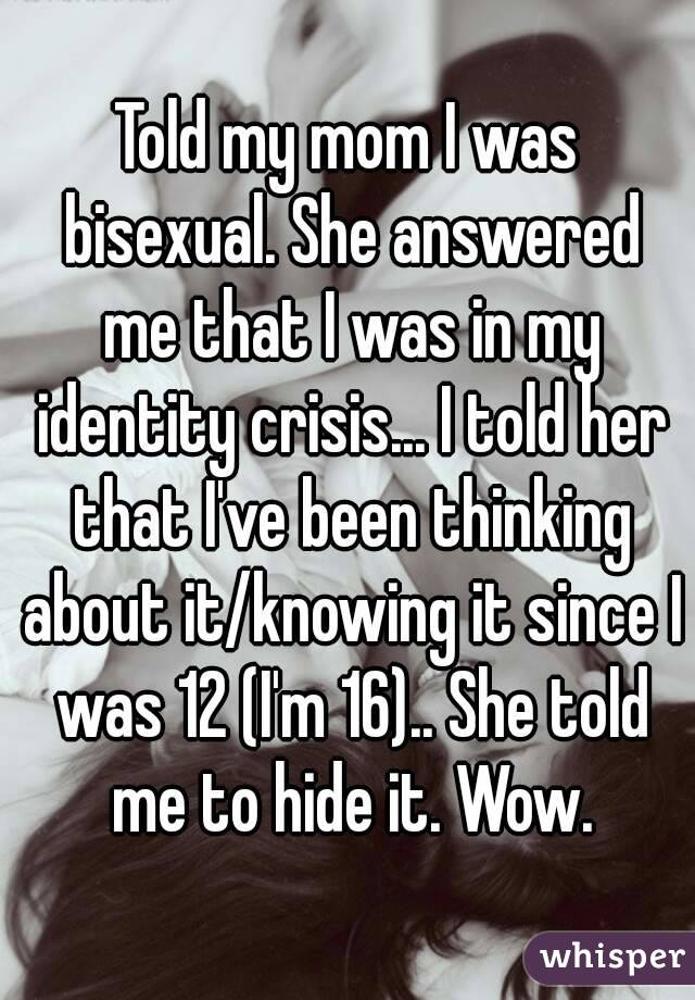 Told my mom I was bisexual. She answered me that I was in my identity crisis... I told her that I've been thinking about it/knowing it since I was 12 (I'm 16).. She told me to hide it. Wow.