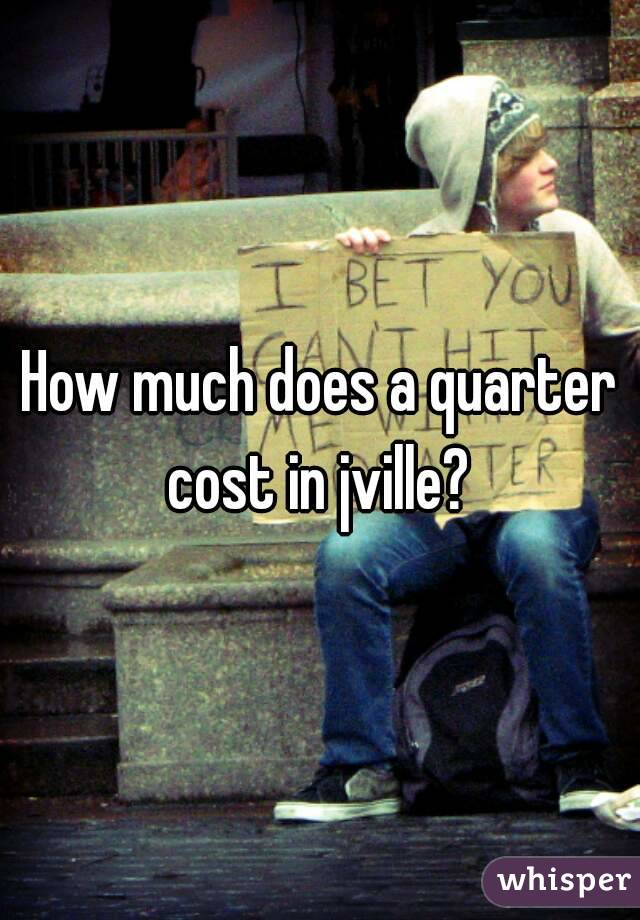 How much does a quarter cost in jville?