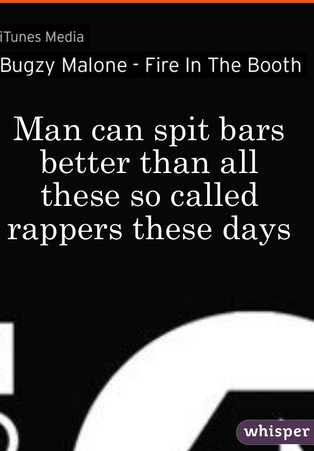 Man can spit bars better than all these so called rappers these days