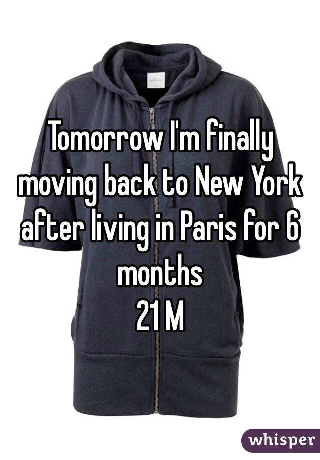 Tomorrow I'm finally moving back to New York after living in Paris for 6 months 21 M