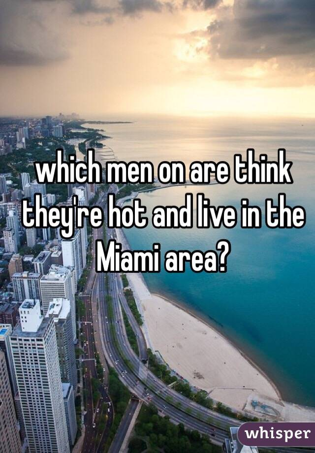 which men on are think they're hot and live in the Miami area?