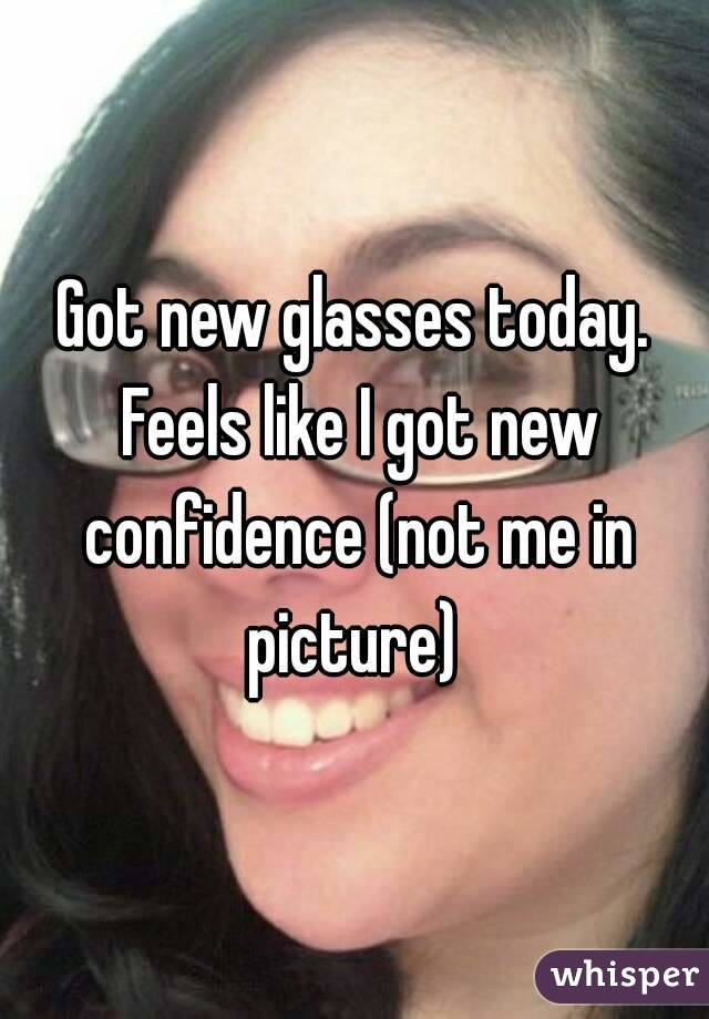 Got new glasses today. Feels like I got new confidence (not me in picture)