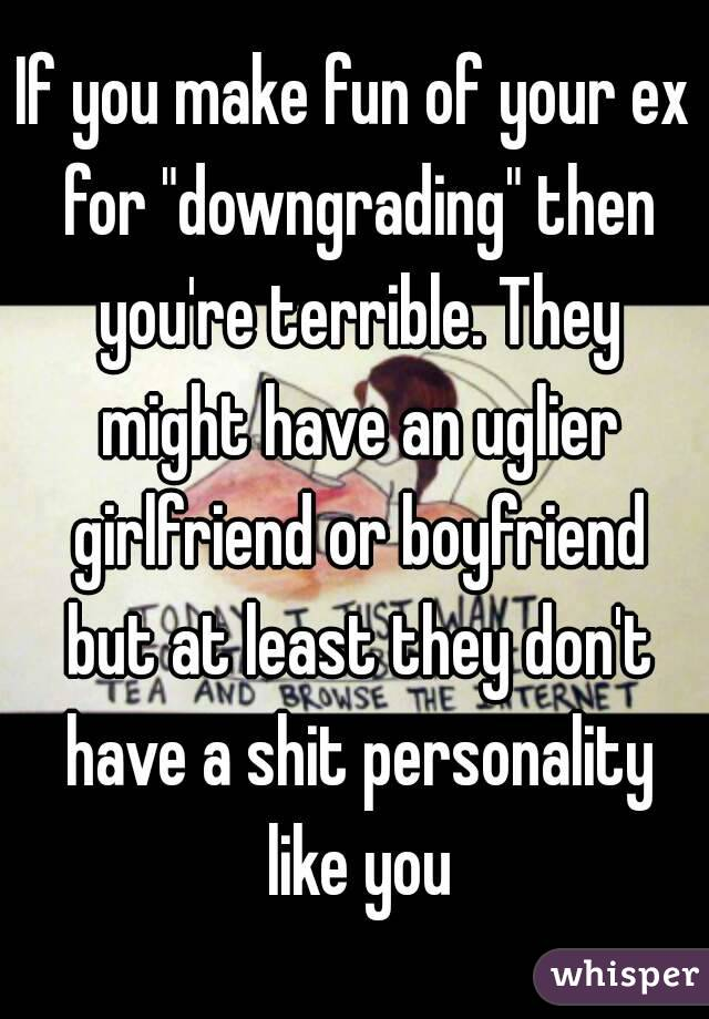 """If you make fun of your ex for """"downgrading"""" then you're terrible. They might have an uglier girlfriend or boyfriend but at least they don't have a shit personality like you"""