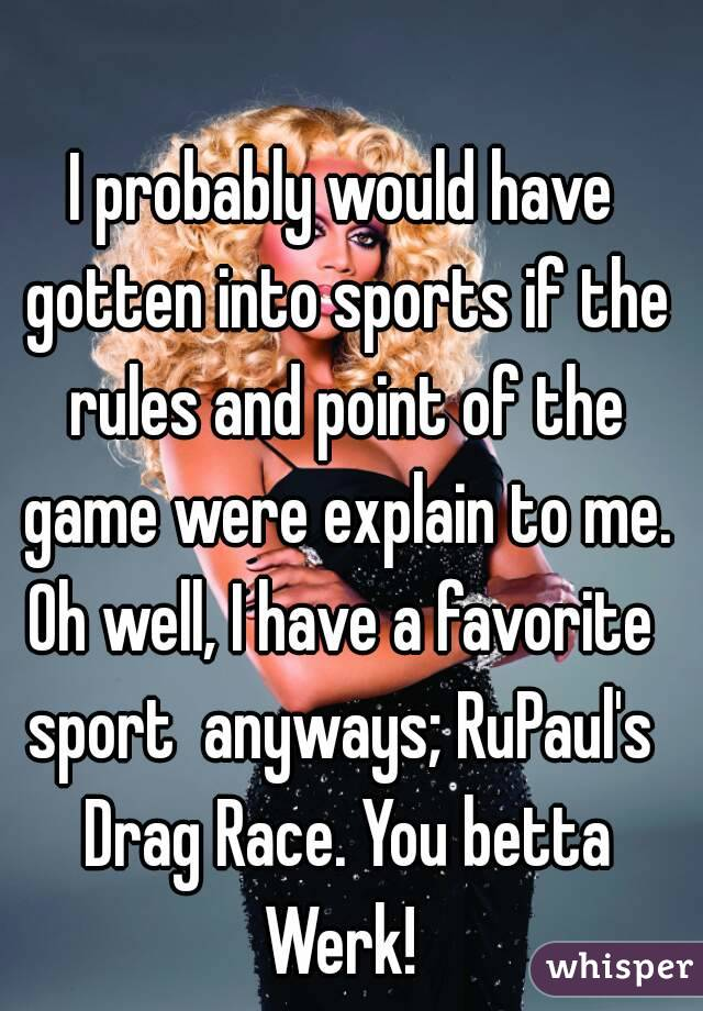 I probably would have gotten into sports if the rules and point of the game were explain to me. Oh well, I have a favorite sport  anyways; RuPaul's  Drag Race. You betta Werk!