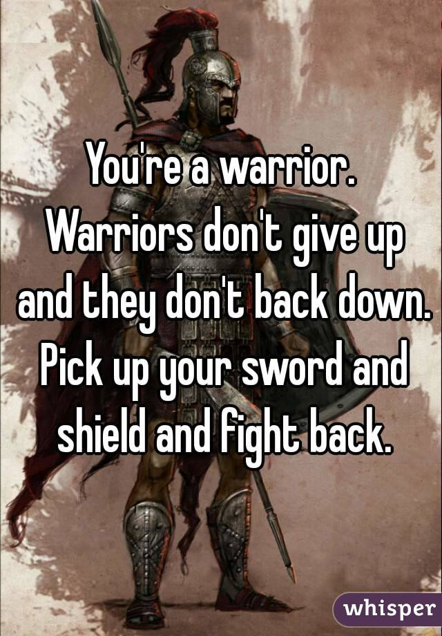 You're a warrior. Warriors don't give up and they don't back down. Pick up your sword and shield and fight back.