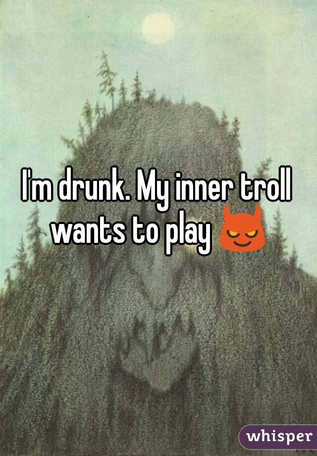 I'm drunk. My inner troll wants to play 😈