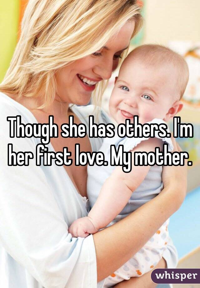 Though she has others. I'm her first love. My mother.