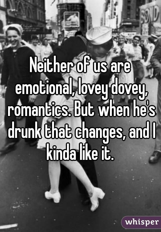 Neither of us are emotional, lovey dovey, romantics. But when he's drunk that changes, and I kinda like it.