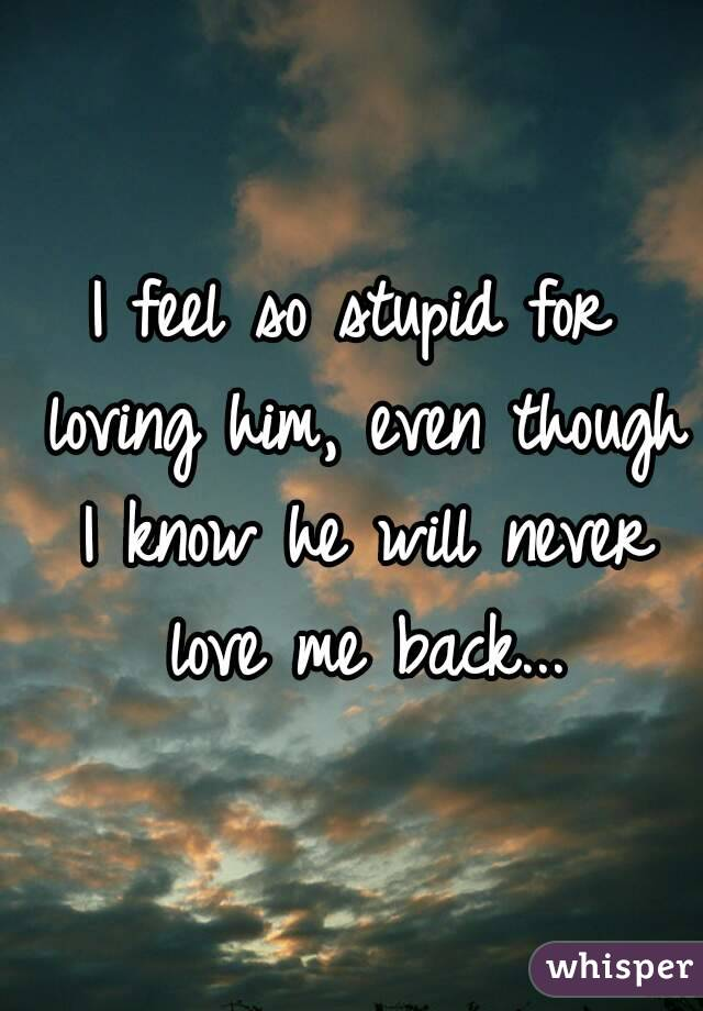 I feel so stupid for loving him, even though I know he will never love me back...