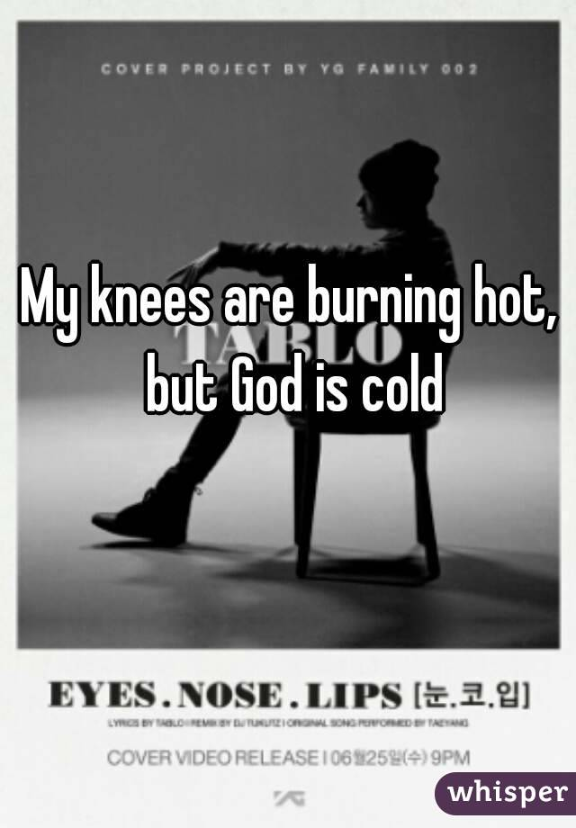 My knees are burning hot, but God is cold