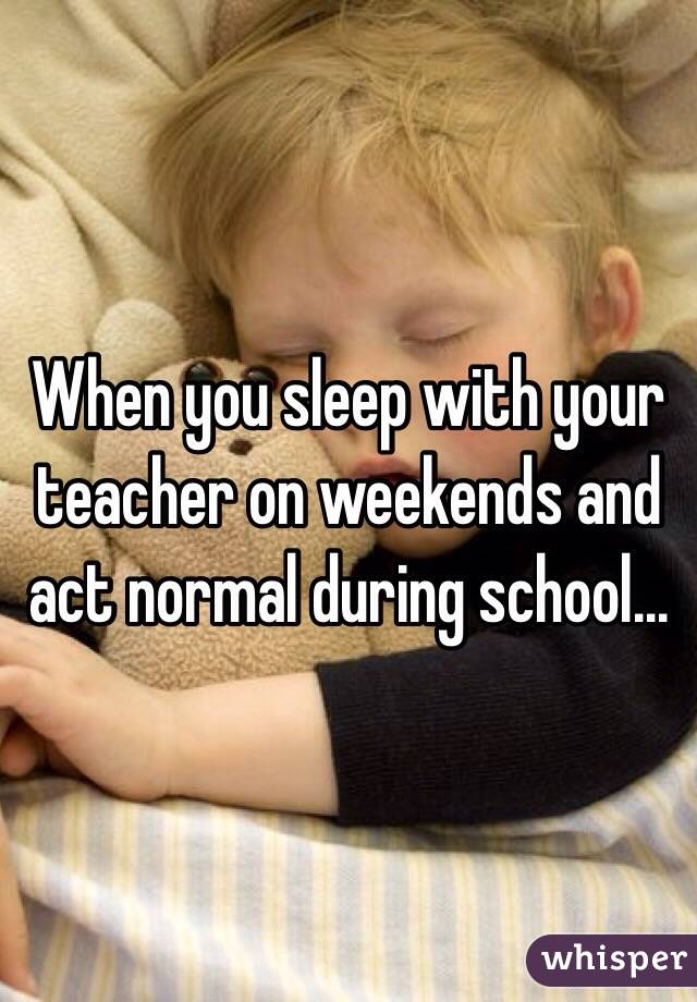 When you sleep with your teacher on weekends and act normal during school...