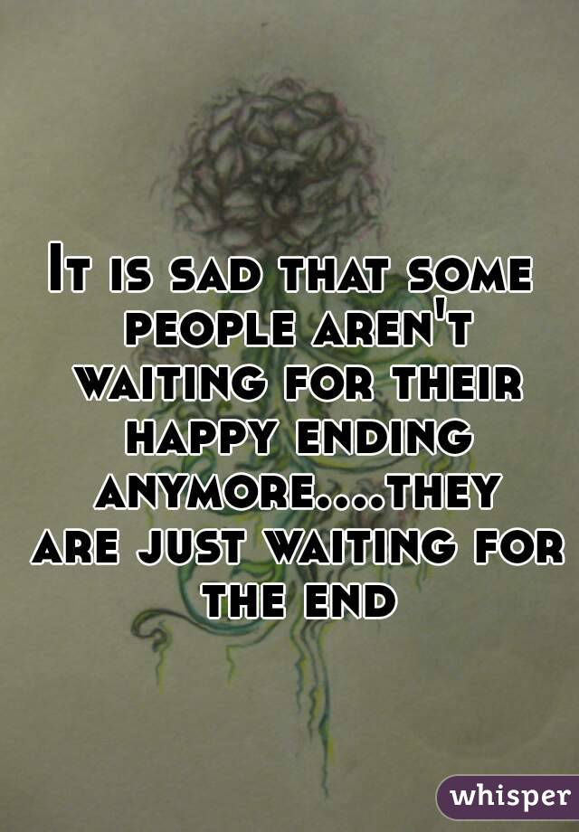 It is sad that some people aren't waiting for their happy ending anymore....they are just waiting for the end